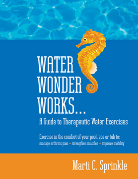 Water Wonder Works: A Guide to Therapeutic Water Exercises to Manage Arthritis Pain, Strengthen Muscles and Improve Mobility